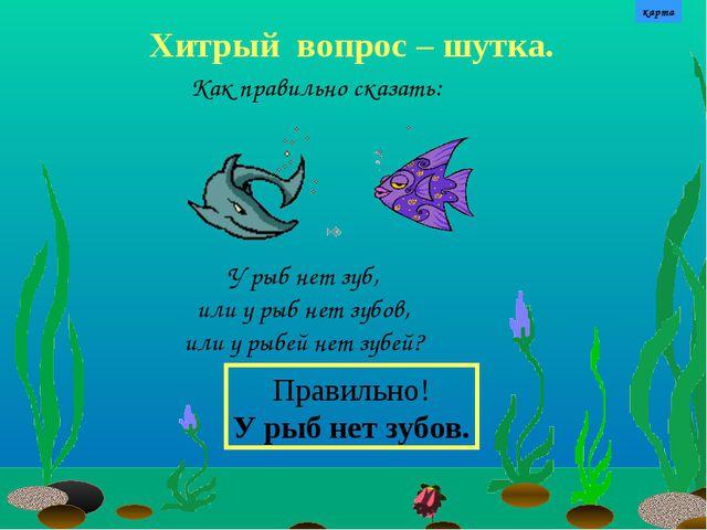 Хитрый вопрос – шутка. У рыб нет зуб, или у рыб нет зубов, или у рыбей нет зу...