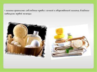 • гигиена организма: соблюдение правил личной и общественной гигиены, владени