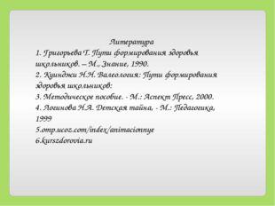 Литература 1. Григорьева Т. Пути формирования здоровья школьников. – М., Знан