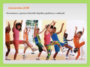 Элементы ЗОЖ • воспитание с раннего детства здоровых привычек и навыков;