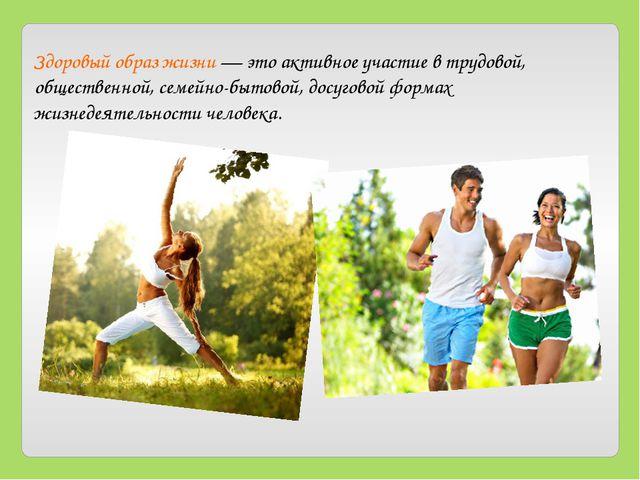 Здоровый образ жизни — это активное участие в трудовой, общественной, семейно...