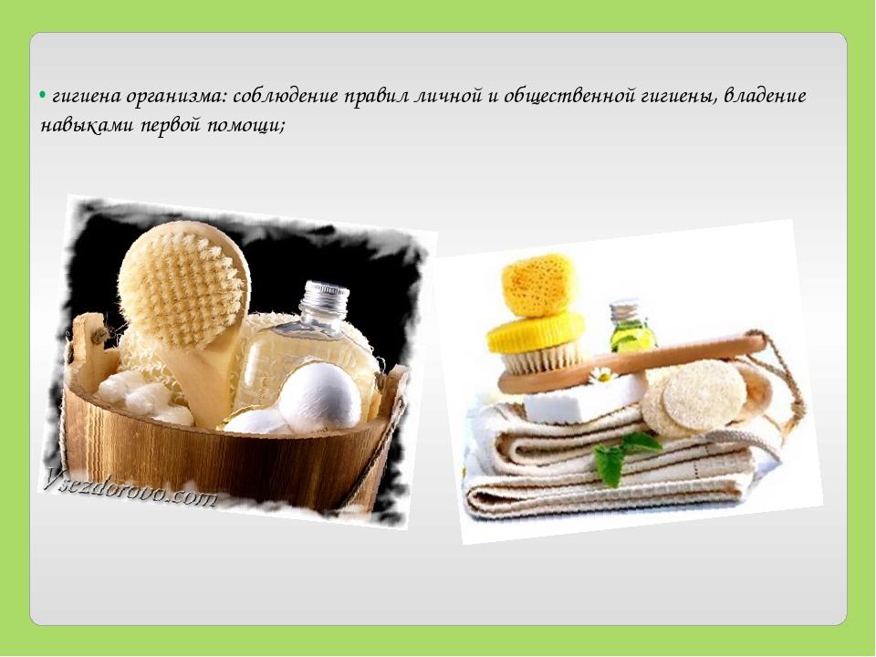• гигиена организма: соблюдение правил личной и общественной гигиены, владени...