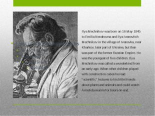 Ilya Mechnikov was born on 16 May 1845 to Emilia Nevahovna and Ilya Ivanovitc