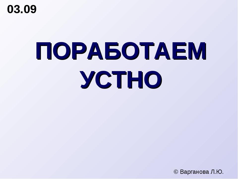 ПОРАБОТАЕМ УСТНО 03.09 © Варганова Л.Ю.