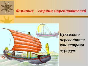 Буквально переводится как «страна пурпура» Финикия – страна мореплавателей