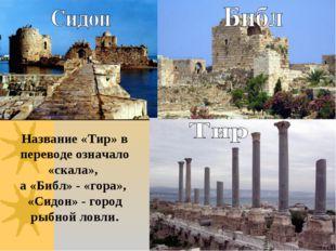 Название «Тир» в переводе означало «скала», а «Библ» - «гора», «Сидон» - горо