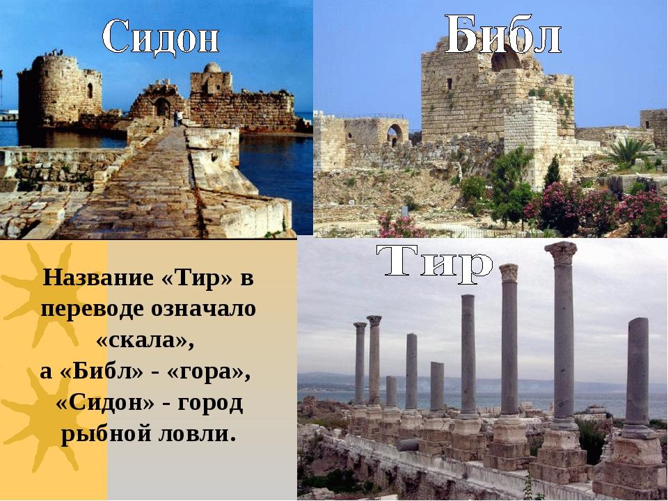 Название «Тир» в переводе означало «скала», а «Библ» - «гора», «Сидон» - горо...