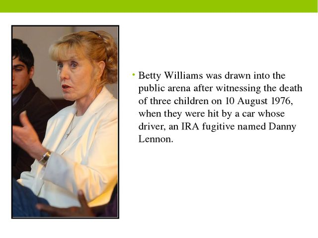 Betty Williams was drawn into the public arena after witnessing the death of...