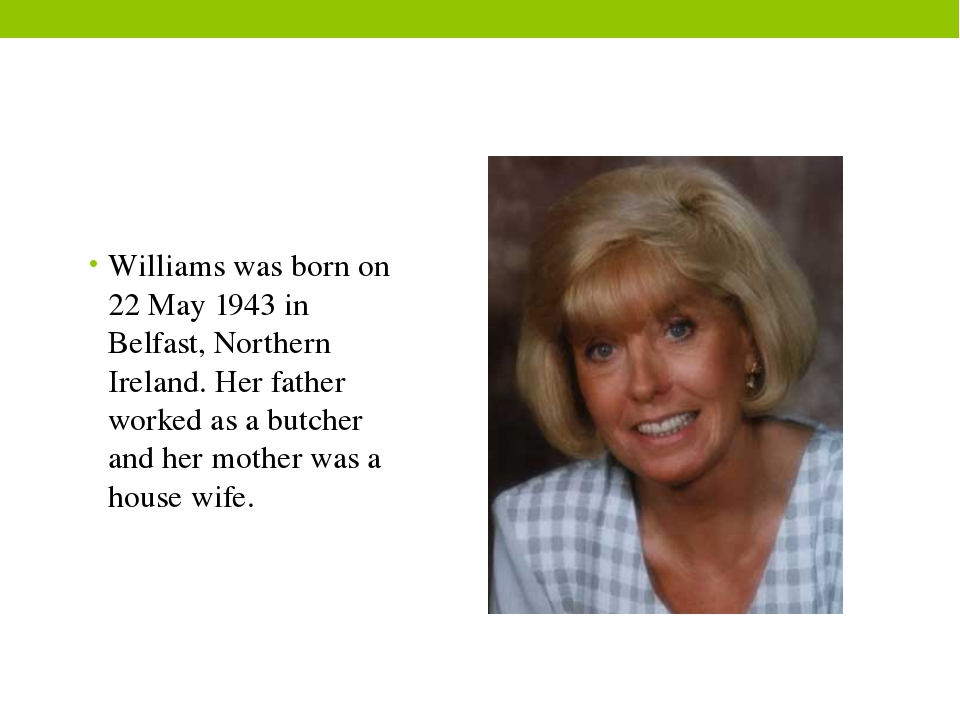 Williams was born on 22 May 1943 in Belfast, Northern Ireland. Her father wor...