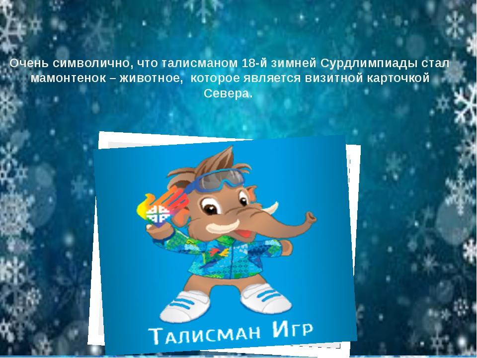 Очень символично, что талисманом 18-й зимней Сурдлимпиады стал мамонтенок –...
