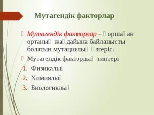Мутагендік факторлар Мутагендік факторлар – қоршаған ортаның жағдайына байлан
