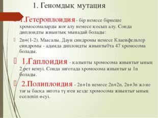 1. Геномдық мутация 1.Гетероплоидия - бір немесе бірнеше хромосомаларды жоғал