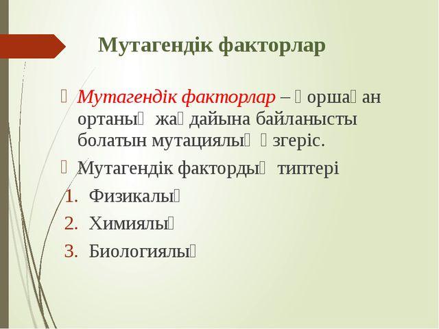 Мутагендік факторлар Мутагендік факторлар – қоршаған ортаның жағдайына байлан...