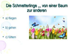 Die Schmetterlinge ,,, von einer Baum zur anderen a) fliegen b) gehen c) fütt