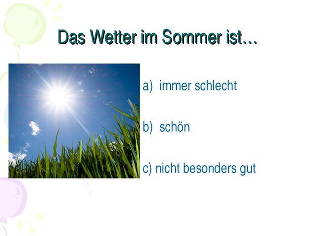 Das Wetter im Sommer ist… а) immer schlecht b) schön c) nicht besonders gut