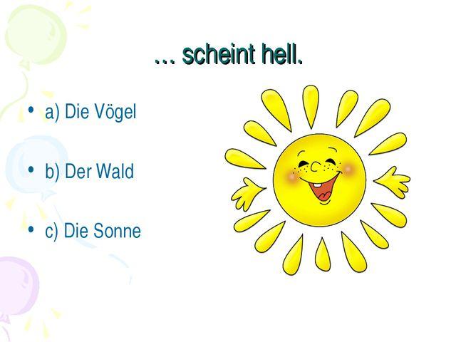 … scheint hell. a) Die Vögel b) Der Wald c) Die Sonne