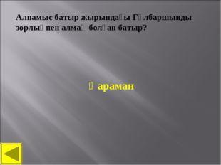 Алпамыс батыр жырындағы Гүлбаршынды зорлықпен алмақ болған батыр? Қараман