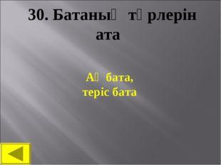 30. Батаның түрлерін ата Ақ бата, теріс бата