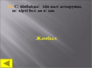 30. Сүйінбайдың ізін жалғастырушы, шәкірті болған ақын. Жамбыл