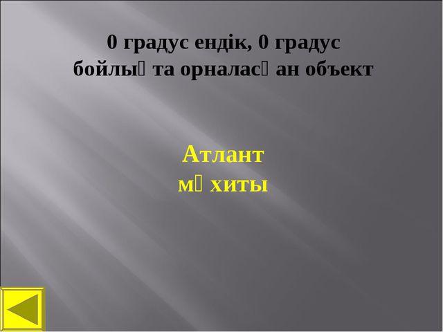 0 градус ендік, 0 градус бойлықта орналасқан объект Атлант мұхиты