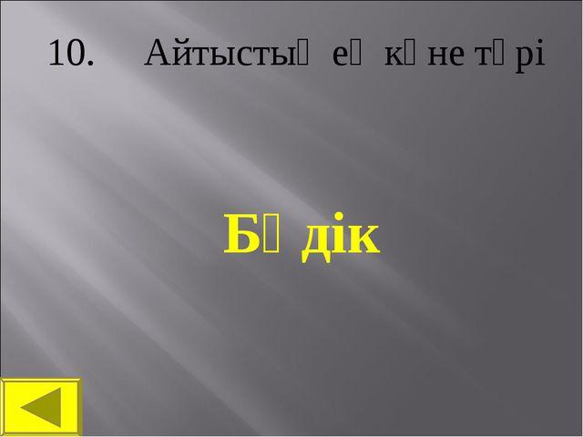 10. Айтыстың ең көне түрі Бәдік