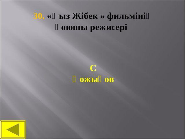 30. «Қыз Жібек » фильмінің қоюшы режисері С Қожықов