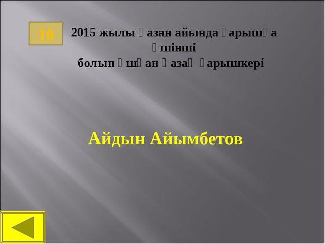 Айдын Айымбетов 10 2015 жылы қазан айында ғарышқа үшінші болып ұшқан қазақ ға...