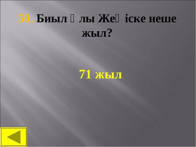 50. Биыл Ұлы Жеңіске неше жыл? 71 жыл