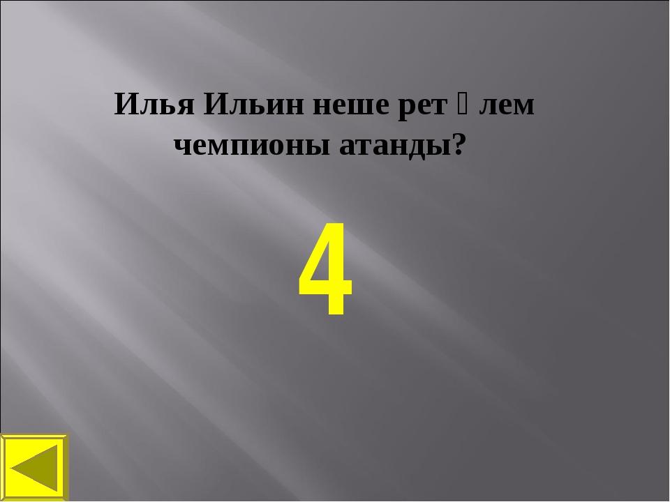 Илья Ильин неше рет әлем чемпионы атанды? 4