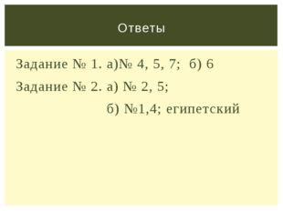 Задание № 1. а)№ 4, 5, 7; б) 6 Задание № 2. а) № 2, 5; б) №1,4; египетский От