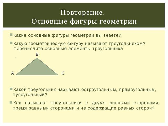 Какие основные фигуры геометрии вы знаете? Какую геометрическую фигуру называ...