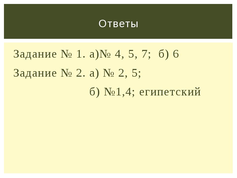 Задание № 1. а)№ 4, 5, 7; б) 6 Задание № 2. а) № 2, 5; б) №1,4; египетский От...