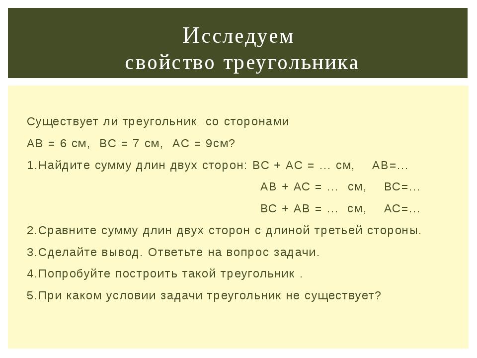 Существует ли треугольник со сторонами АВ = 6 см, ВС = 7 см, АС = 9см? 1.Най...