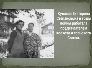 Куваева Екатерина Степановона в годы войны работала председателем колхоза и с