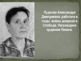 Лудкова Александра Дмитриевна- работала в годы войны дояркой в Слободе. Награ