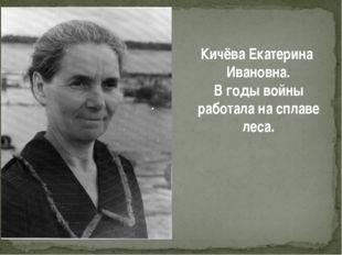 Кичёва Екатерина Ивановна. В годы войны работала на сплаве леса.