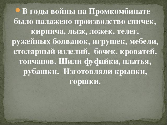 В годы войны на Промкомбинате было налажено производство спичек, кирпича, лыж...