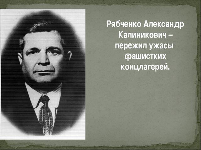 Рябченко Александр Калиникович – пережил ужасы фашистких концлагерей.