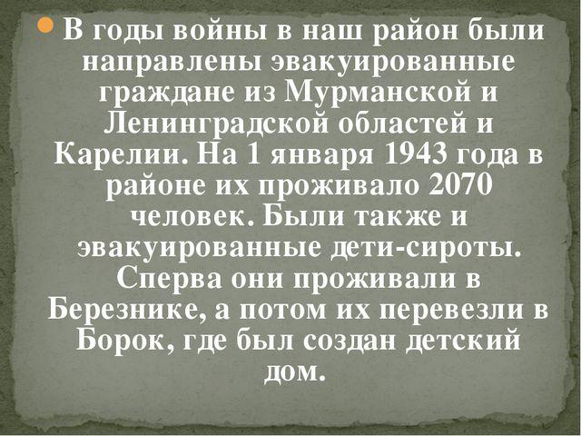 В годы войны в наш район были направлены эвакуированные граждане из Мурманско...