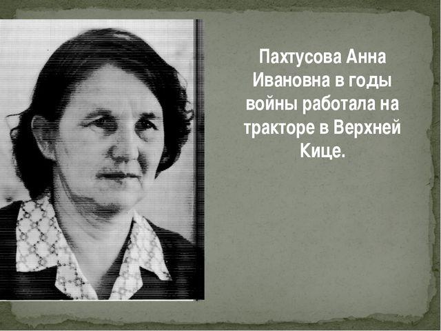 Пахтусова Анна Ивановна в годы войны работала на тракторе в Верхней Кице.