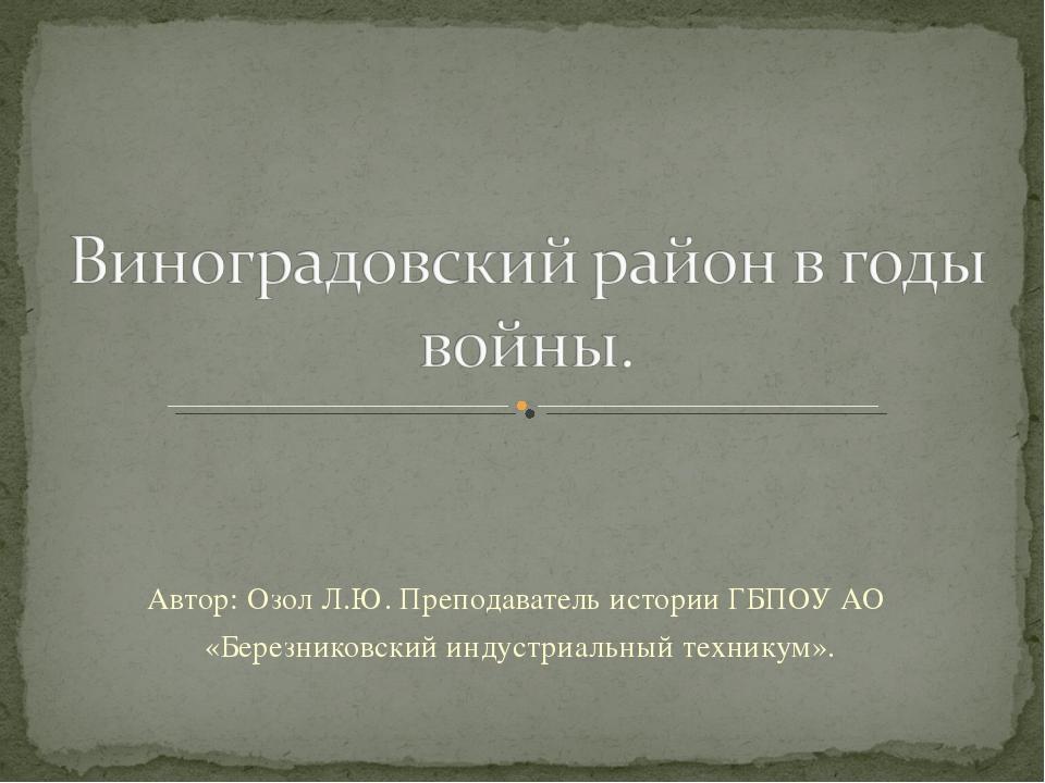 Автор: Озол Л.Ю. Преподаватель истории ГБПОУ АО «Березниковский индустриальны...