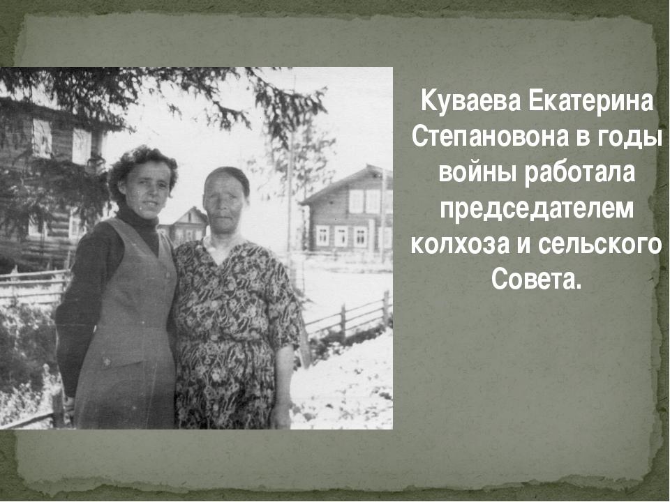 Куваева Екатерина Степановона в годы войны работала председателем колхоза и с...