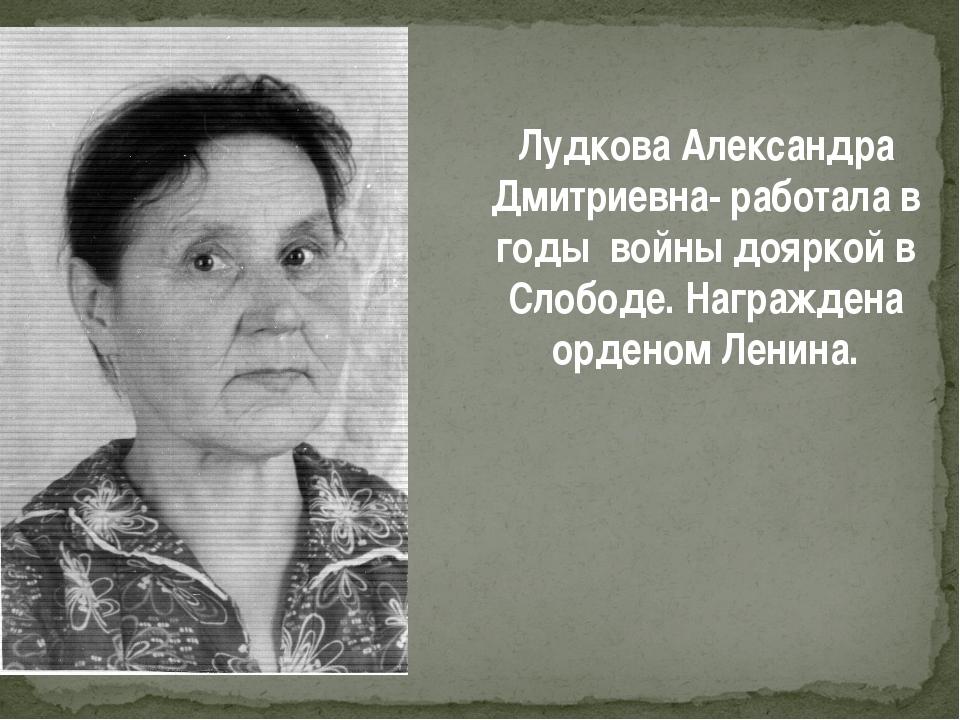Лудкова Александра Дмитриевна- работала в годы войны дояркой в Слободе. Награ...