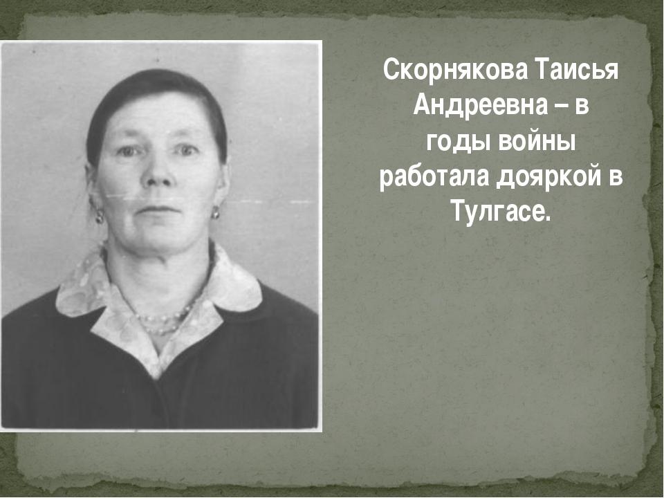 Скорнякова Таисья Андреевна – в годы войны работала дояркой в Тулгасе.