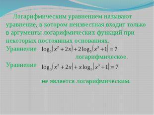 Логарифмическим уравнением называют уравнение, в котором неизвестная входит