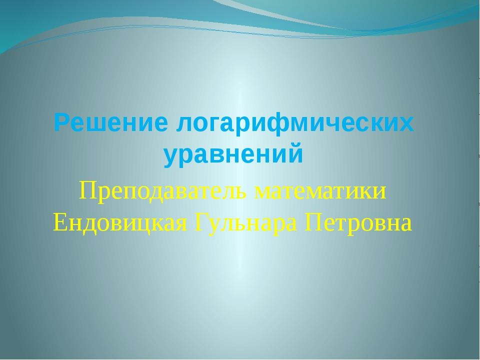 Решение логарифмических уравнений Преподаватель математики Ендовицкая Гульнар...