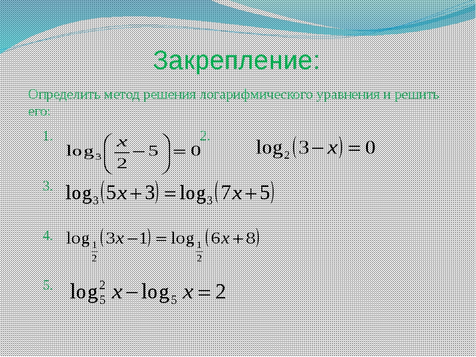 Закрепление: Определить метод решения логарифмического уравнения и решить его...
