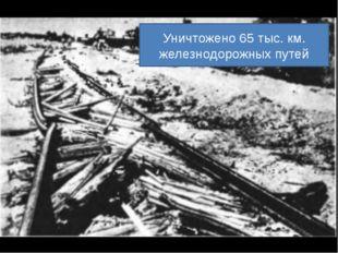 Уничтожено 65 тыс. км. железнодорожных путей