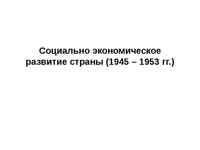 Социально экономическое развитие страны (1945 – 1953 гг.)