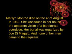 Marilyn Monroe died on the 4th of August in 1962. She was found in her house,